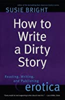 How To Write A Dirty Story: Reading, Writing And Publishing Erotica