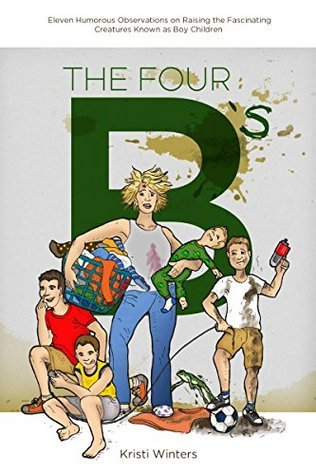 The Four Bs: Boys, Boogers, Buttholes, and Balls Kristi Winters