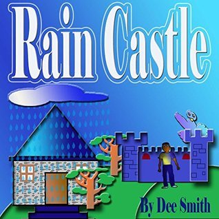 Rain Castle: A Rain Filled Picture Book for Children about a Boy using Imagination on A Rainy Day  by  Dee Smith