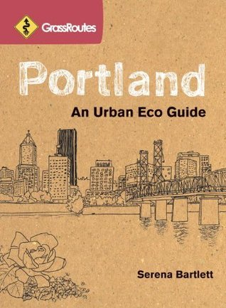 GrassRoutes Portland: An Urban Eco Guide  by  Serena Bartlett
