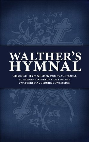 Walthers Hymnal: Church Hymnbook for Evangelical Lutheran Congregations of the Unaltered Augsburg Confession  by  Matthew Carver