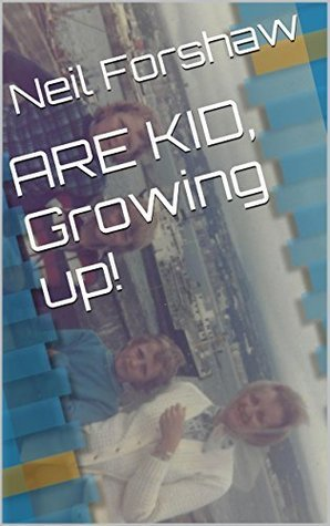 ARE KID, Growing up!  by  Neil Forshaw