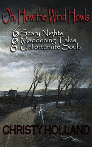 Oh, How the Wind Howls: Six Scary Nights - Six Maddening Tales - Six Unfortunate Souls  by  Christy Holland
