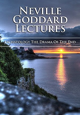 Eschatology - The Drama Of The End  by  Neville Goddard