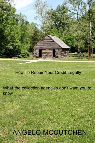 How To Repair Your Credit Legally : What the collection agencies dont want you to know  by  Angelo McCutchen