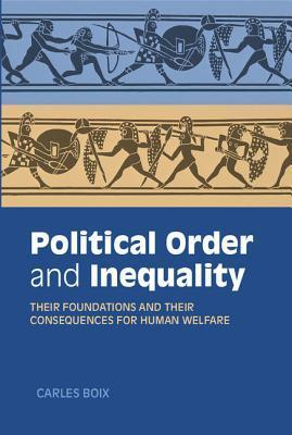 Political Order and Inequality: Their Foundations and Their Consequences for Human Welfare  by  Carles Boix