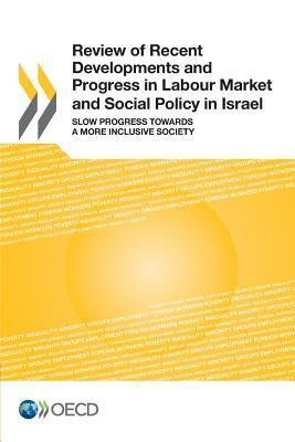 Review of Recent Developments and Progress in Labour Market and Social Policy in Israel: Slow Progress Towards a More Inclusive Society  by  OECD/OCDE