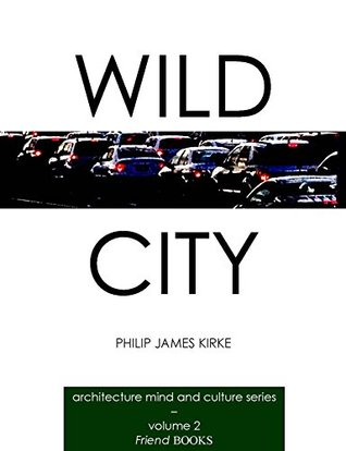 Wild City: an architects word sketches of the new city (Architecture, Mind and Culture Book 2)  by  Philip James Kirke