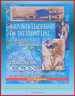 Airpower Leadership on the Front Line: Lt Gen George H. Brett and Combat Command - World War II, Australia and Caribbean, Curtis LeMay, General MacArthur  by  U.S. Department of Defense