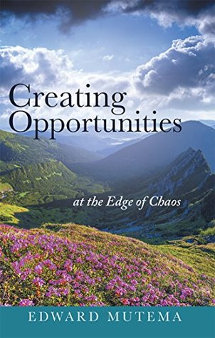 Creating Opportunities at the Edge of Chaos  by  Edward Mutema