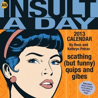An Insult-a-Day 2013 Calendar: scathing (but funny) quips and gibes Ross Petras
