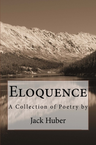 Eloquence: A Collection of Poetry  by  Jack Huber by Jack Huber