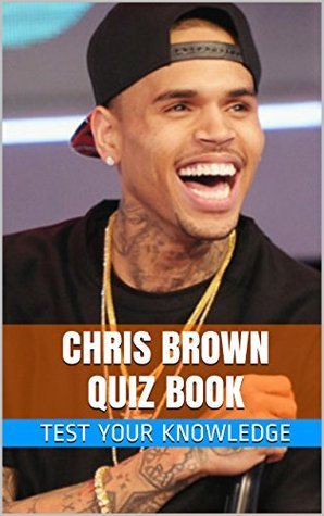 Chris Brown Quiz Book - 50 Fun & Fact Filled Questions About R&B Star / Actor Chris Brown Teresa Rush