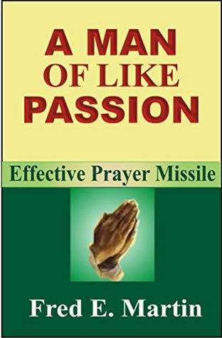 A MAN OF LIKE PASSION: EFFECTIVE PRAYER MISSILE  by  Fred E. Martin