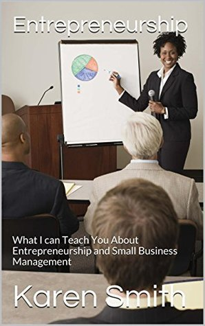 Entrepreneurship: What I can Teach You About Entrepreneurship and Small Business Management  by  Karen             Smith