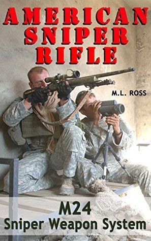 American Sniper Rifle: M24 Sniper Weapon System  by  M.L. Ross