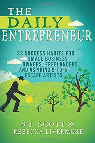 The Daily Entrepreneur: 33 Success Habits for Small Business Owners, Freelancers and Aspiring 9-to-5 Escape Artists S.J. Scott
