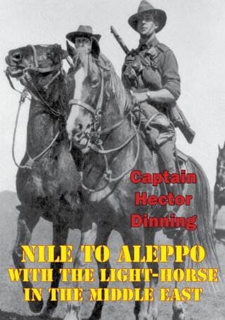 NILE TO ALEPPO With The Light-Horse In The Middle East [Illustrated Edition] Captain Hector William Dinning