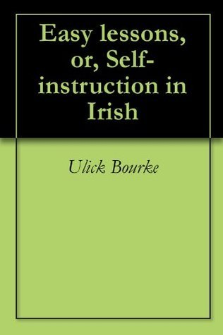 Easy lessons, or, Self-instruction in Irish Ulick Bourke