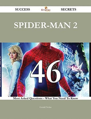 Spider-Man 2 46 Success Secrets - 46 Most Asked Questions On Spider-Man 2 - What You Need To Know  by  Gerald Nolan