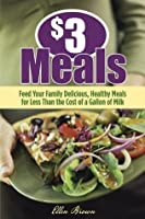 $3 Meals: Feed Your Family Delicious, Healthy Meals for Less than the Cost of a Gallon of Milk