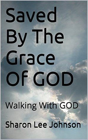 Saved By The Grace Of GOD: Walking With GOD  by  Sharon Lee Johnson
