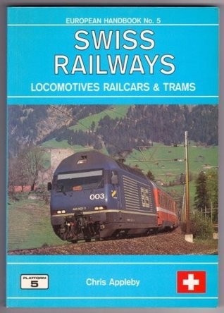 Swiss Railways, Locomotives, Railcars and Trams: The Complete Guide to All Locomotives, Railcars and Trams of the Railways of Switzerland (European Handbook)  by  Chris Appleby