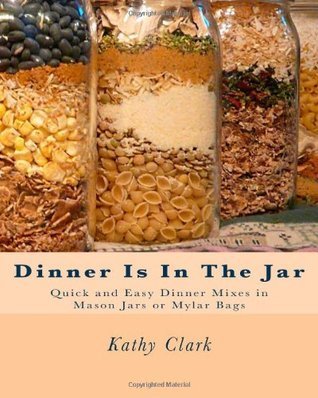 Dinner Is In The Jar: Quick and Easy Dinner Mixes in Mason Jars or Mylar Bags Kathy    Clark