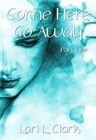 Come Here, Go Away (Part Five)  by  Lori L. Clark