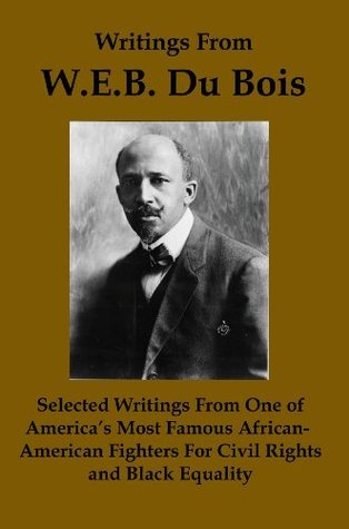 Writings From W.E.B. Du Bois: Selected Writings from one of Americas Most Famous African-American Fighters for Civil Rights and Black Equality  by  WEB Du Bois