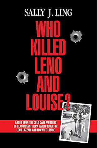 Who Killed Leno and Louise?: Based Upon the Cold Case Murders of Flamboyant Boca Raton Sculptor Leno Lazzari and his Wife Louise  by  Sally J. Ling