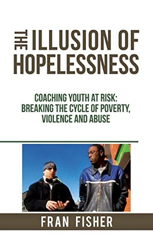 The Illusion of Hopelessness: Coaching Youth at Risk - Breaking the Cycle of Poverty, Violence, and Abuse  by  Fran Fisher