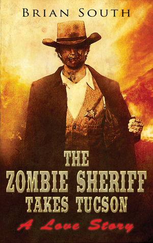 The Zombie Sheriff Takes Tucson: A Love Story Brian South