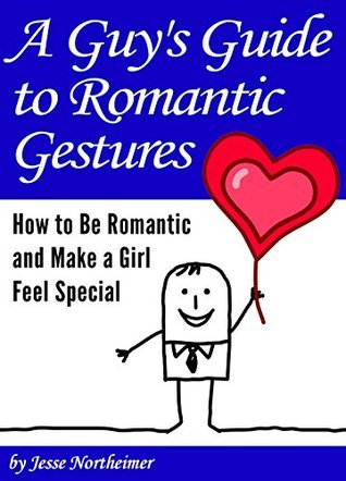 A Guys Guide to Romantic Gestures: How to Be Romantic and Make a Girl Feel Special  by  Jesse Northeimer