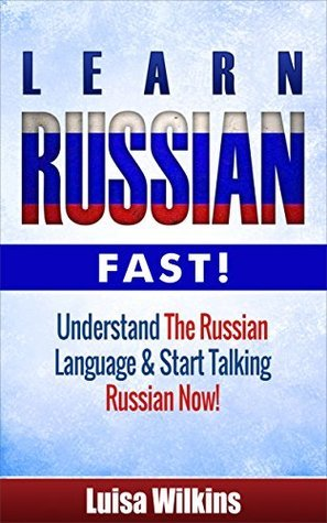 Russian: Learn Russian Fast! Understand The Russian Language And Start Talking Russian Now!  by  Luisa Wilkins