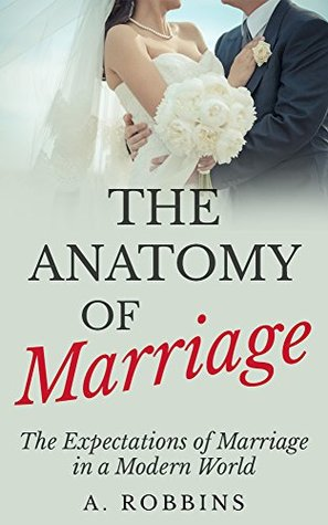 The Anatomy Of Marriage: The Expectations Of Marriage In a Modern World Anton Robbins