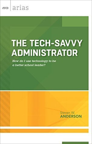 The Tech-Savvy Administrator: How do I use technology to be a better school leader?  by  Steven W. Anderson