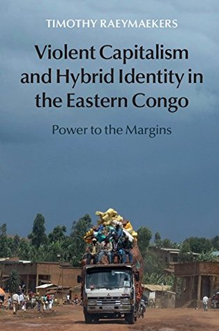 Violent Capitalism and Hybrid Identity in the Eastern Congo: Power to the Margins Timothy Raeymaekers
