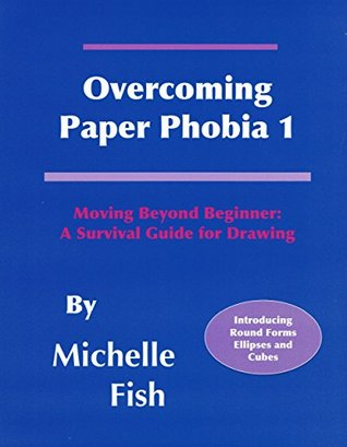 Overcoming Paper Phobia 1: Moving Beyond Beginner: A Survival Guide for Drawing  by  Michelle Fish