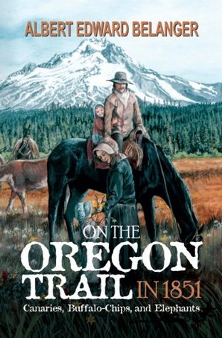 On the Oregon Trail in 1851: Canaries, Buffalo-Chips, and Elephants  by  Albert Edward Belanger