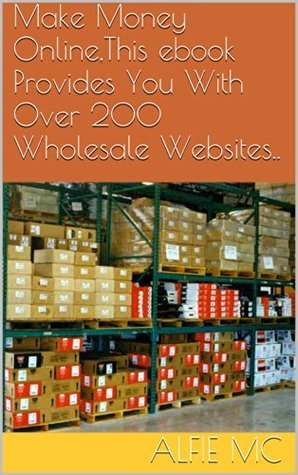 Make Money Online,This ebook Provides You With Over 200 Wholesale Websites.. Alfie Mc