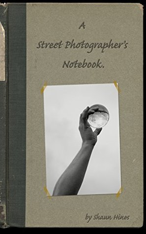 A Street Photographers Notebook.  by  Shaun Hines