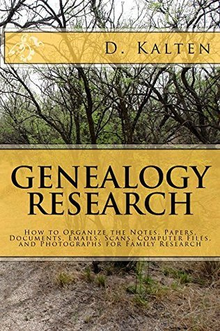 Genealogy Research: How to Organize the Notes, Papers, Documents, Emails, Scans, Computer Files, and Photographs for Family Research D. Kalten
