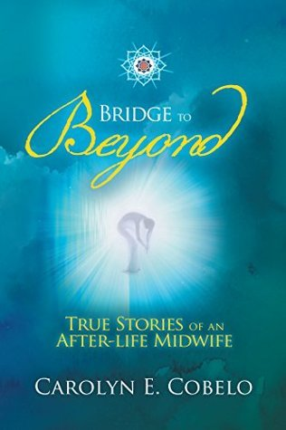 Bridge to Beyond: True Stories of an Afterlife Midwife  by  Carolyn Ewing Cobelo