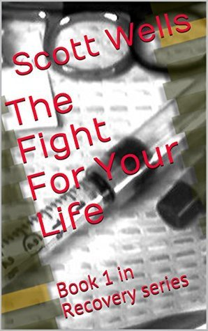 The Fight For Your Life: Book 1 in Recovery and Healing Series  by  Scott Wells