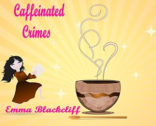 Caffeinated Crimes  by  Emma Blackcliff