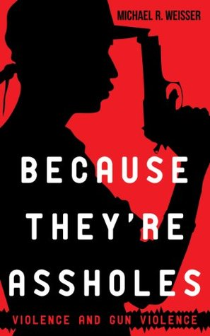 Because Theyre Assholes: Violence and Gun Violence (Guns in America Book 3)  by  Michael R. Weisser