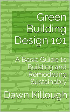Green Building Design 101: A Basic Guide to Building and Remodeling Sustainably  by  Dawn Killough