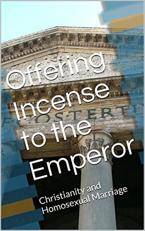 Offering Incense to the Emperor: Christianity and Homosexual Marriage Kevin Short
