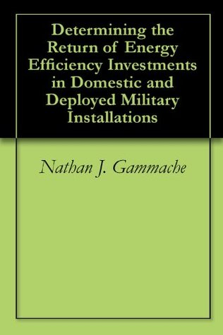 Determining the Return of Energy Efficiency Investments in Domestic and Deployed Military Installations Nathan J. Gammache